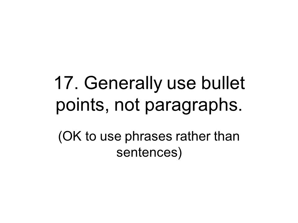 17. Generally use bullet points, not paragraphs.