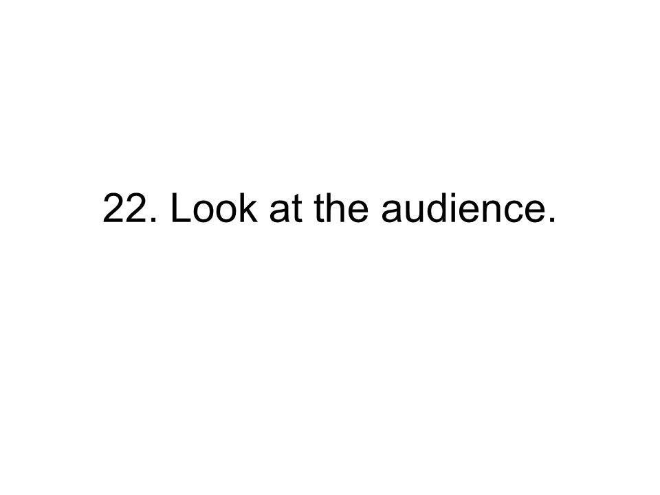 22. Look at the audience.