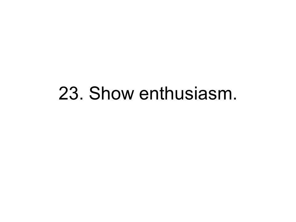 23. Show enthusiasm.