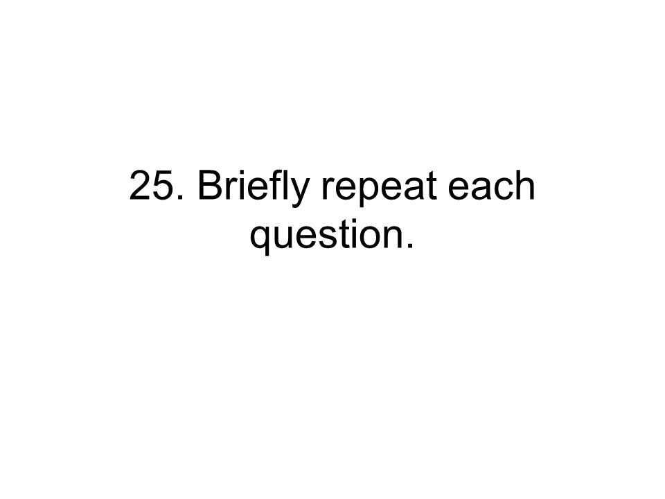 25. Briefly repeat each question.