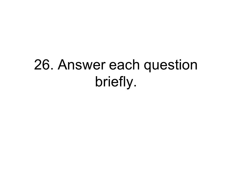 26. Answer each question briefly.