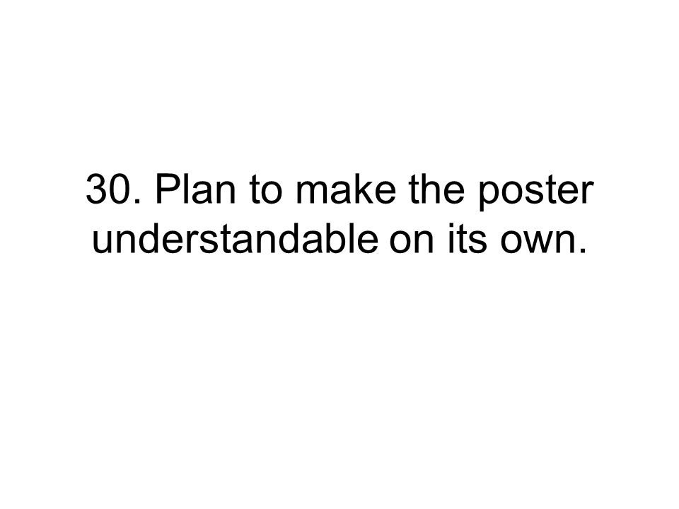 30. Plan to make the poster understandable on its own.