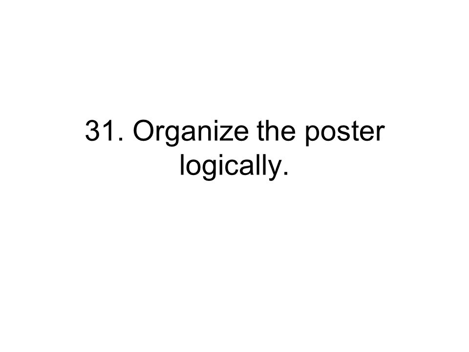 31. Organize the poster logically.