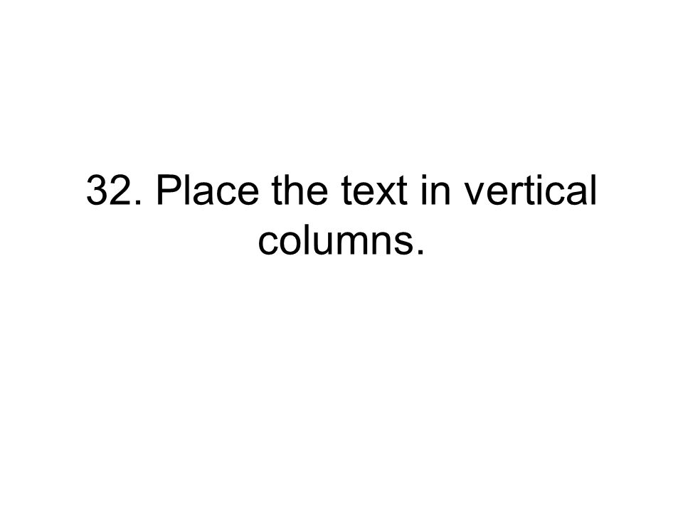 32. Place the text in vertical columns.