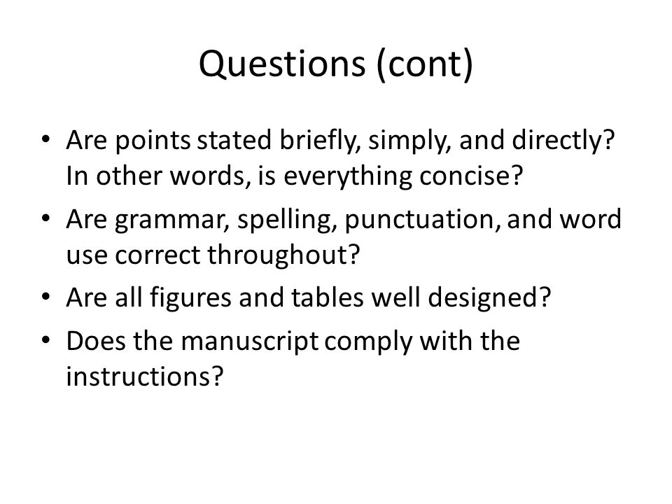 Questions (cont) Are points stated briefly, simply, and directly In other words, is everything concise
