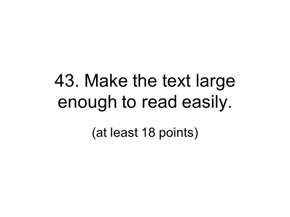 43. Make the text large enough to read easily.