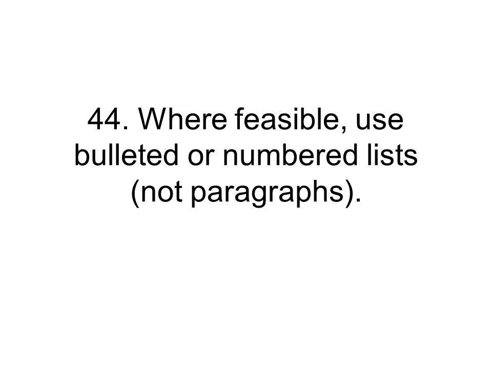 44. Where feasible, use bulleted or numbered lists (not paragraphs).