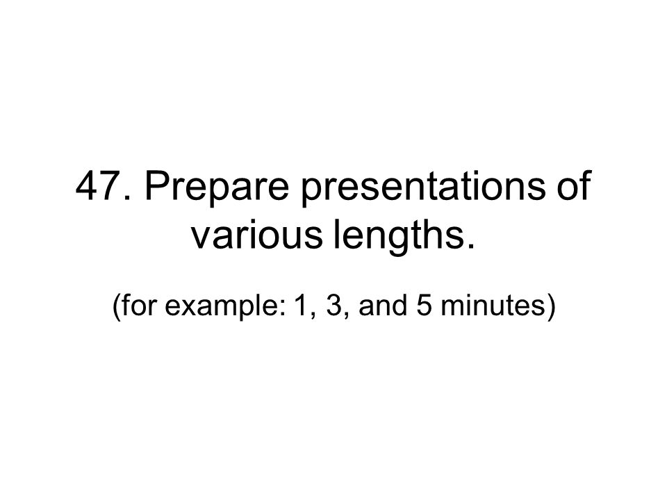 47. Prepare presentations of various lengths.