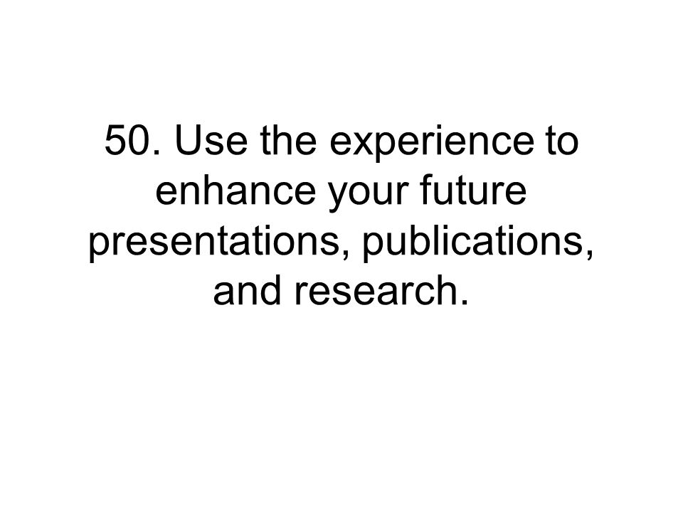 50. Use the experience to enhance your future presentations, publications, and research.