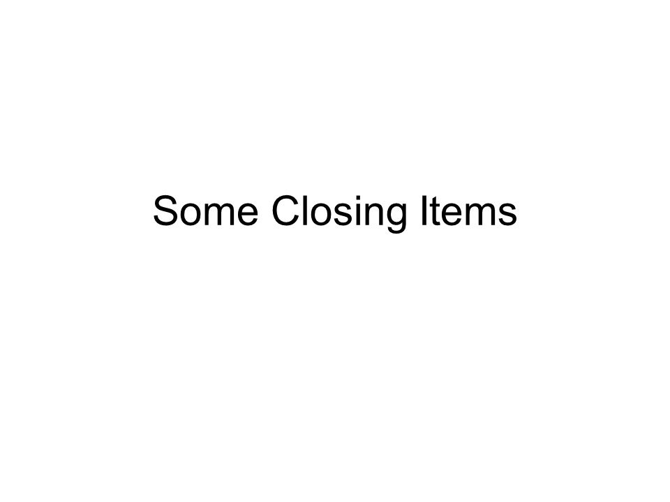 Some Closing Items