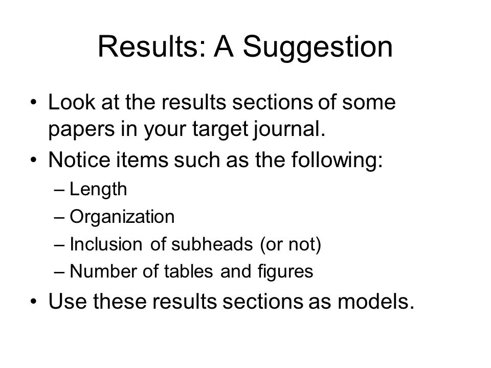 Results: A Suggestion Look at the results sections of some papers in your target journal. Notice items such as the following: