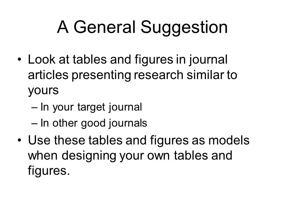 A General Suggestion Look at tables and figures in journal articles presenting research similar to yours.