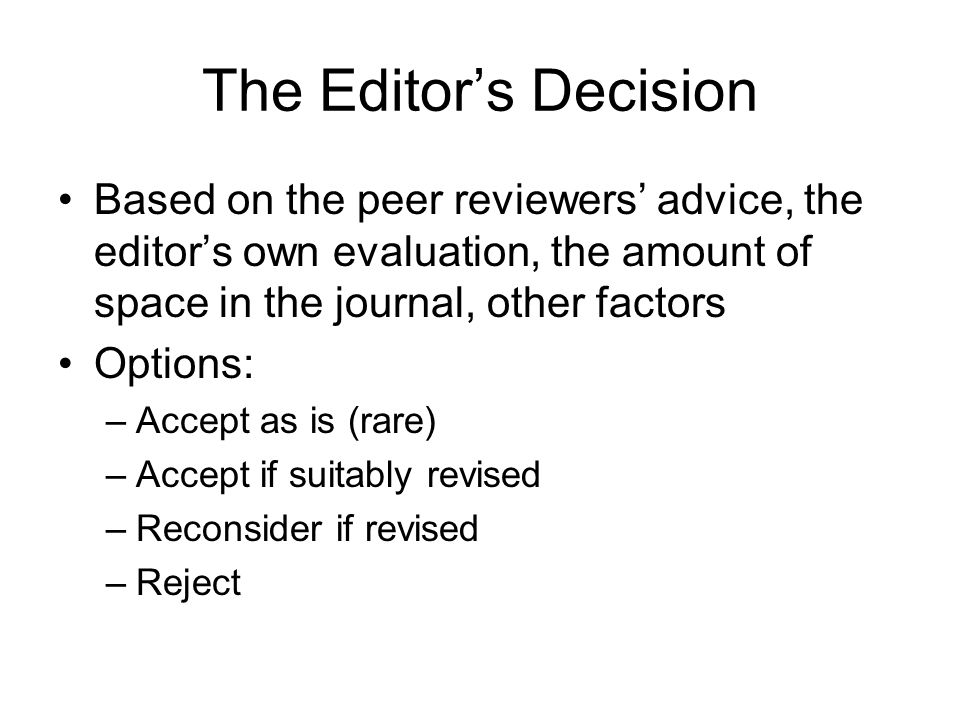 The Editor's Decision Based on the peer reviewers' advice, the editor's own evaluation, the amount of space in the journal, other factors.