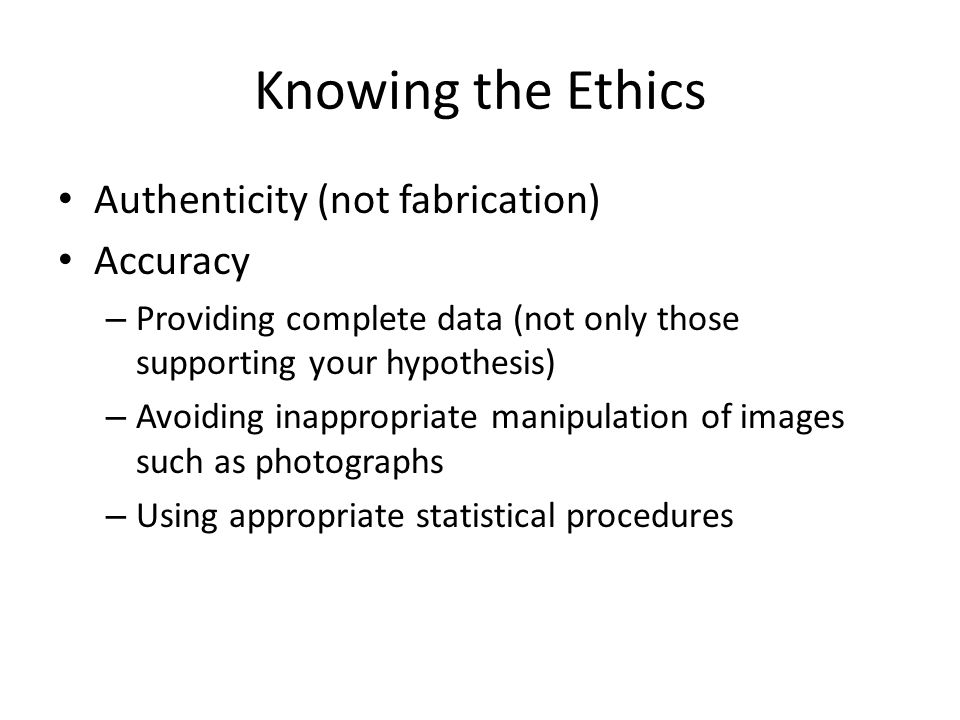 Knowing the Ethics Authenticity (not fabrication) Accuracy
