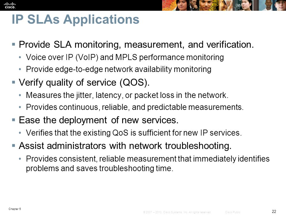 IP SLAs Applications Provide SLA monitoring, measurement, and verification. Voice over IP (VoIP) and MPLS performance monitoring.
