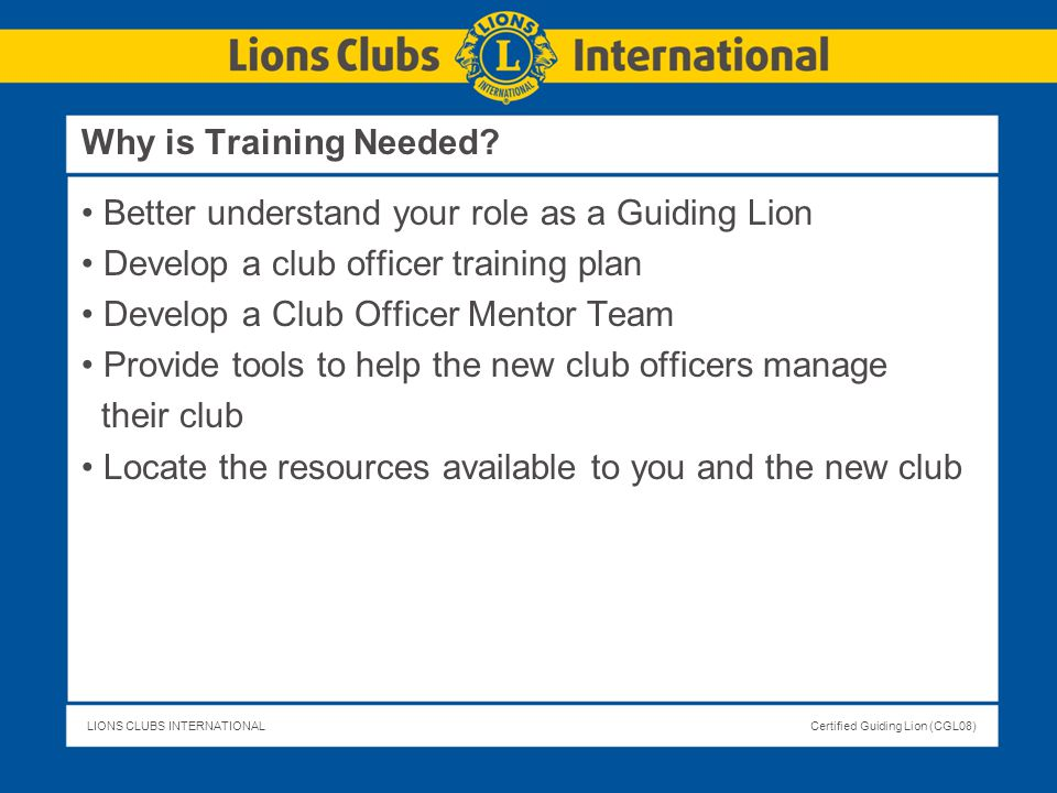 Why is Training Needed Better understand your role as a Guiding Lion. Develop a club officer training plan.