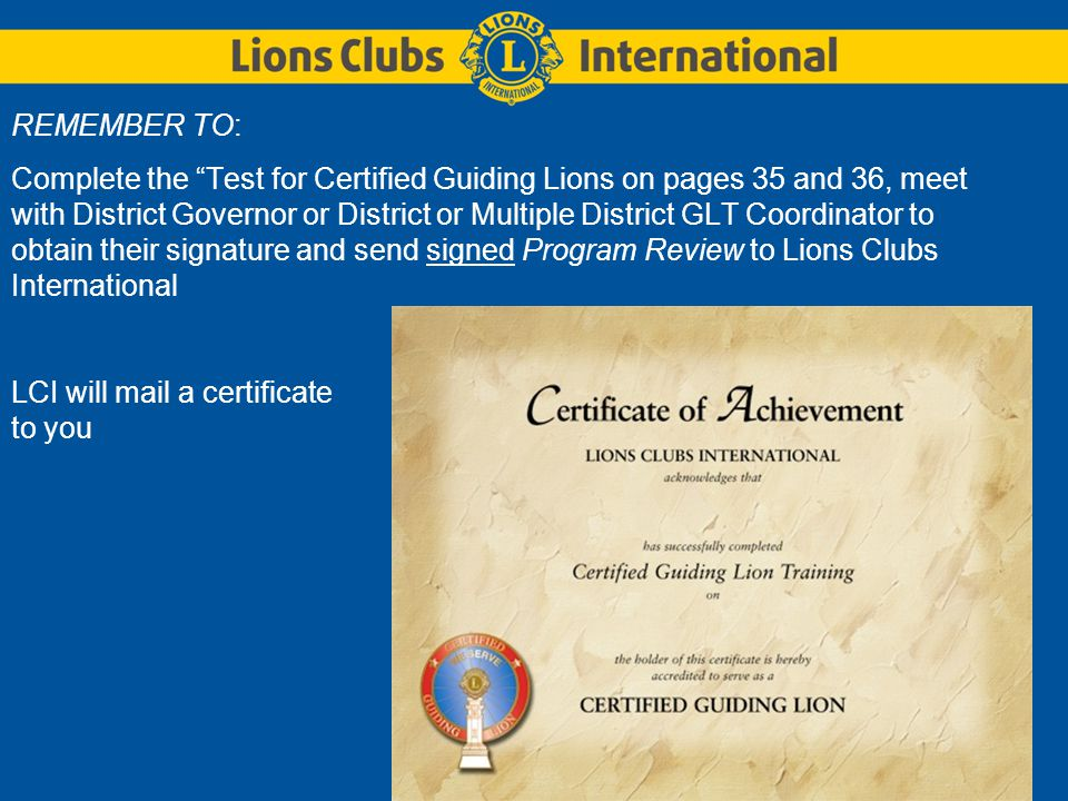 REMEMBER TO: Complete the Test for Certified Guiding Lions on pages 35 and 36, meet with District Governor or District or Multiple District GLT Coordinator to obtain their signature and send signed Program Review to Lions Clubs International LCI will mail a certificate to you
