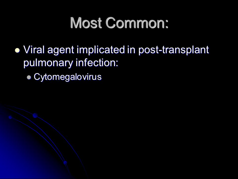 Most Common: Viral agent implicated in post-transplant pulmonary infection: Cytomegalovirus