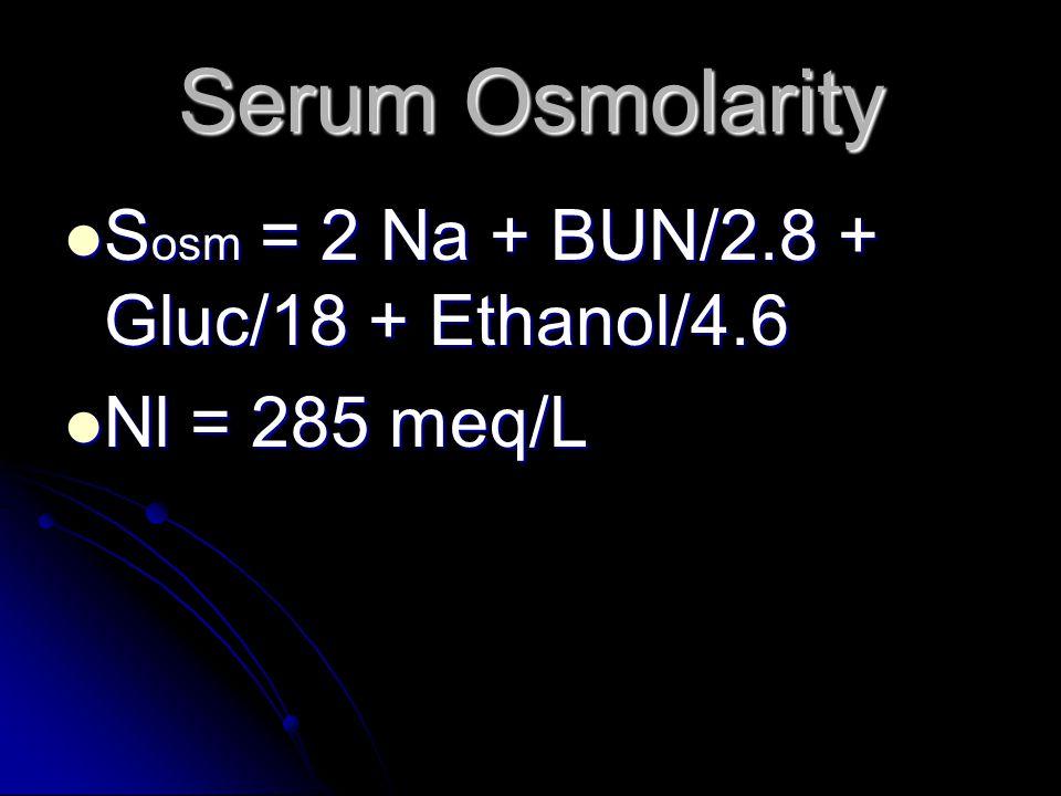 Serum Osmolarity Sosm = 2 Na + BUN/2.8 + Gluc/18 + Ethanol/4.6