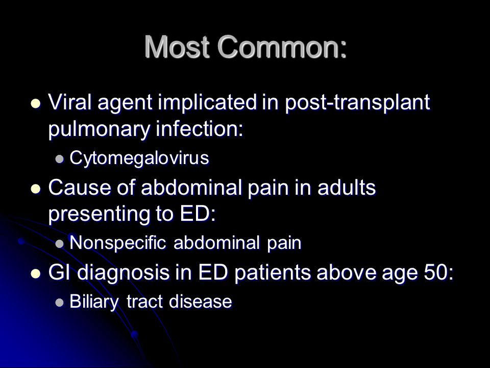 Most Common: Viral agent implicated in post-transplant pulmonary infection: Cytomegalovirus. Cause of abdominal pain in adults presenting to ED: