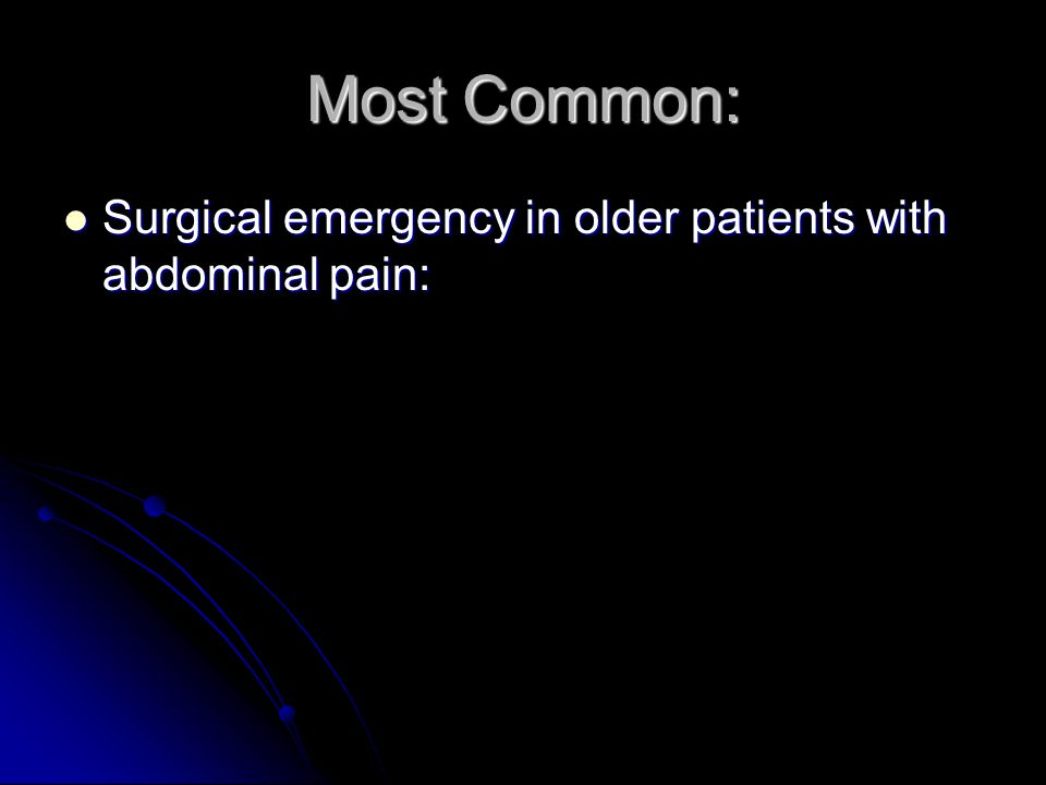 Most Common: Surgical emergency in older patients with abdominal pain: