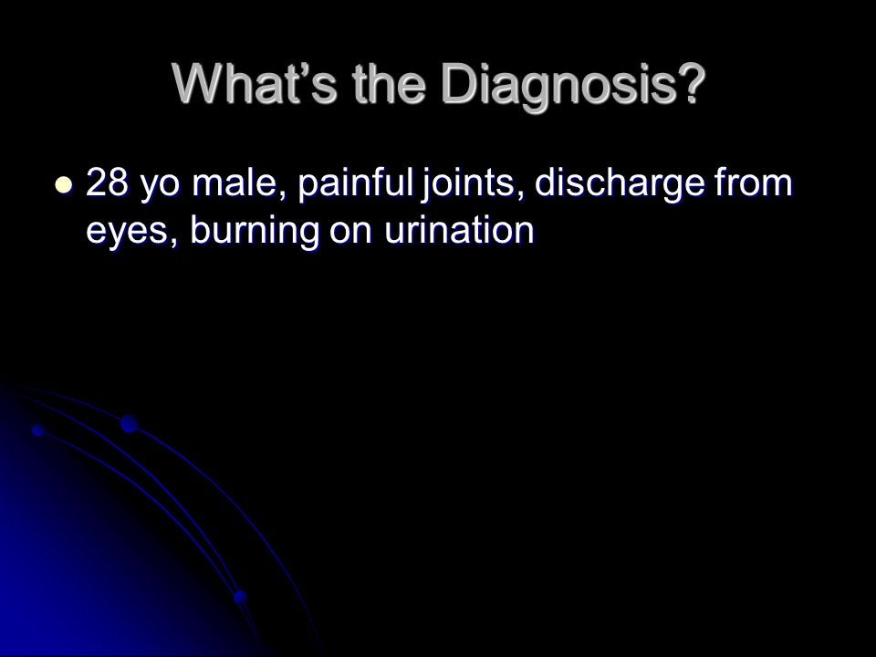 What's the Diagnosis 28 yo male, painful joints, discharge from eyes, burning on urination