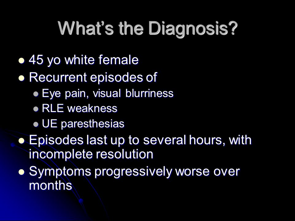 What's the Diagnosis 45 yo white female Recurrent episodes of