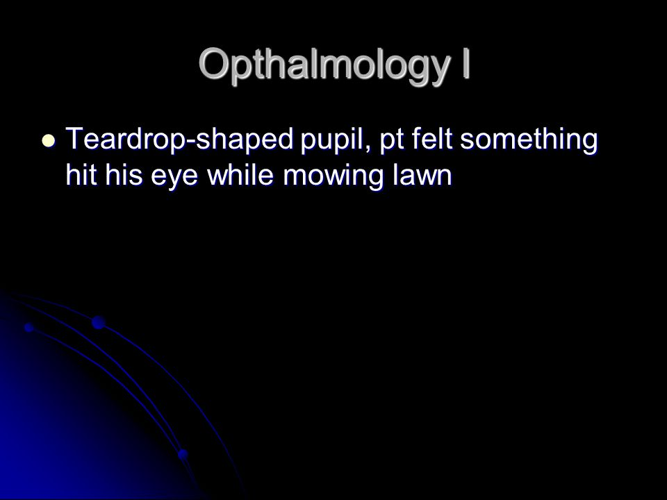Opthalmology I Teardrop-shaped pupil, pt felt something hit his eye while mowing lawn