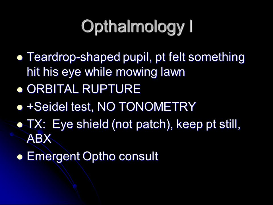 Opthalmology I Teardrop-shaped pupil, pt felt something hit his eye while mowing lawn. ORBITAL RUPTURE.