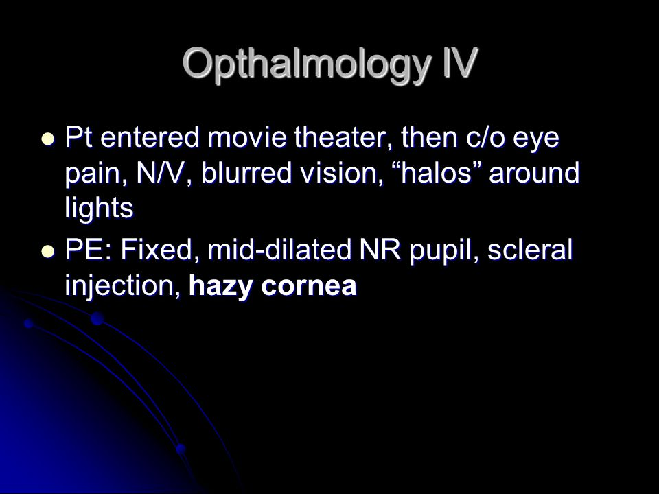 Opthalmology IV Pt entered movie theater, then c/o eye pain, N/V, blurred vision, halos around lights.