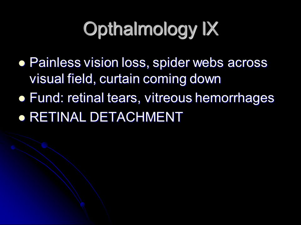 Opthalmology IX Painless vision loss, spider webs across visual field, curtain coming down. Fund: retinal tears, vitreous hemorrhages.