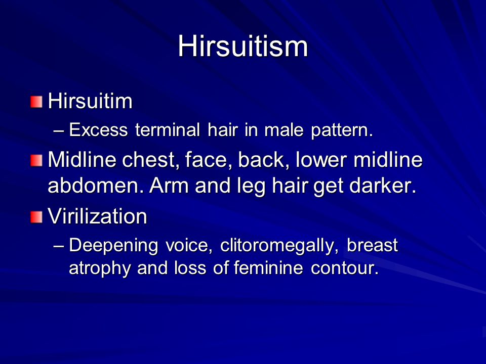 Hirsuitism Hirsuitim. Excess terminal hair in male pattern. Midline chest, face, back, lower midline abdomen. Arm and leg hair get darker.