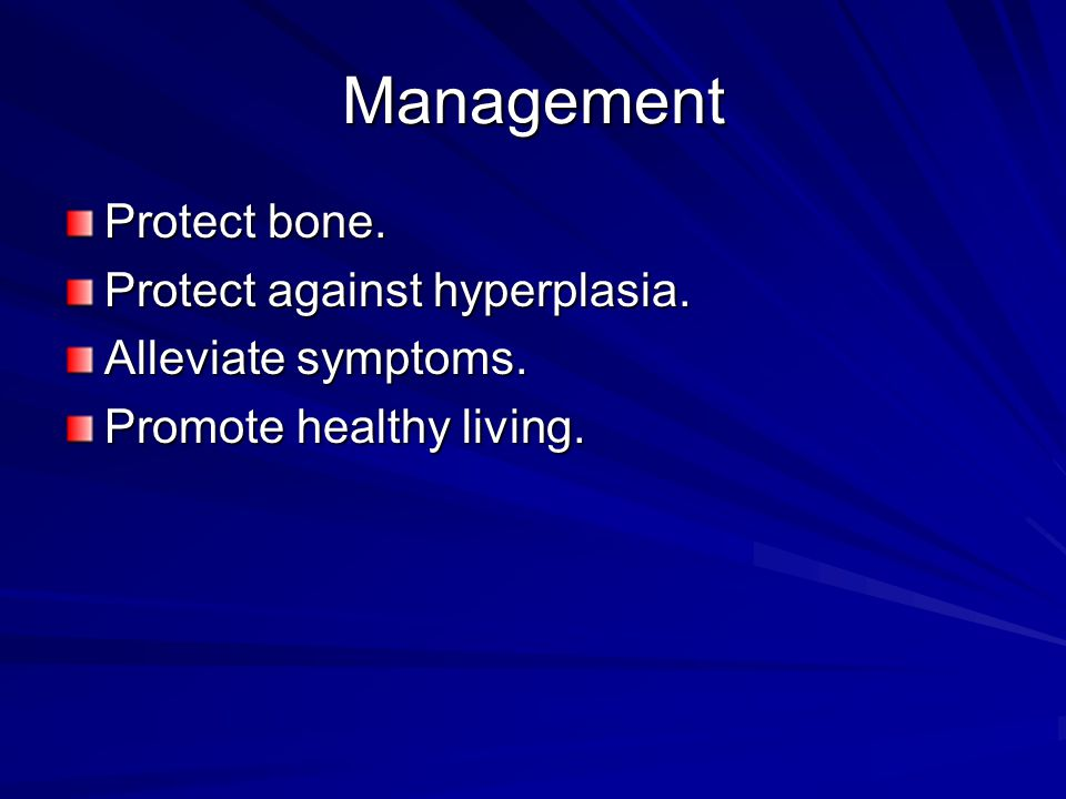 Management Protect bone. Protect against hyperplasia.