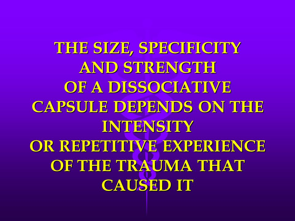 THE SIZE, SPECIFICITY AND STRENGTH OF A DISSOCIATIVE CAPSULE DEPENDS ON THE INTENSITY OR REPETITIVE EXPERIENCE OF THE TRAUMA THAT CAUSED IT