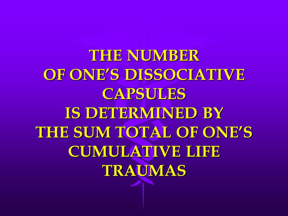 THE NUMBER OF ONE'S DISSOCIATIVE CAPSULES IS DETERMINED BY THE SUM TOTAL OF ONE'S CUMULATIVE LIFE TRAUMAS