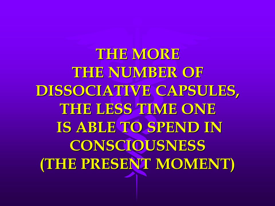 THE MORE THE NUMBER OF DISSOCIATIVE CAPSULES, THE LESS TIME ONE IS ABLE TO SPEND IN CONSCIOUSNESS (THE PRESENT MOMENT)