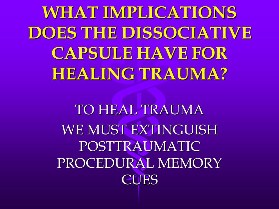 TO HEAL TRAUMA WE MUST EXTINGUISH POSTTRAUMATIC PROCEDURAL MEMORY CUES
