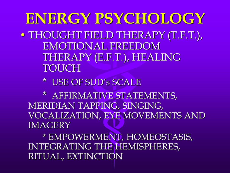 ENERGY PSYCHOLOGY THOUGHT FIELD THERAPY (T.F.T.), EMOTIONAL FREEDOM THERAPY (E.F.T.), HEALING TOUCH.