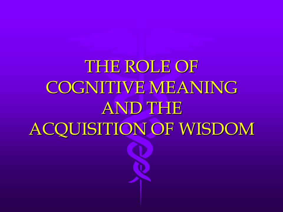 THE ROLE OF COGNITIVE MEANING AND THE ACQUISITION OF WISDOM