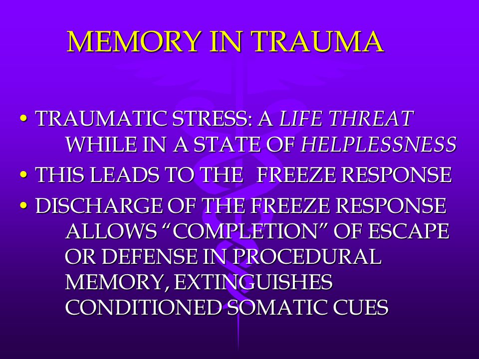 MEMORY IN TRAUMA TRAUMATIC STRESS: A LIFE THREAT WHILE IN A STATE OF HELPLESSNESS. THIS LEADS TO THE FREEZE RESPONSE.
