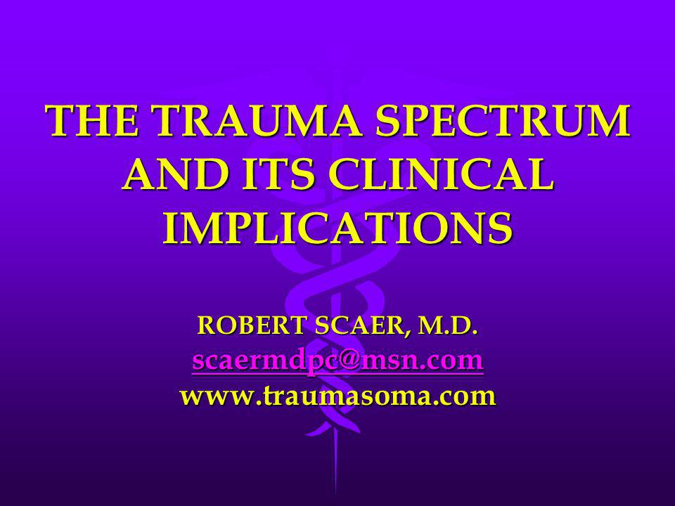 THE TRAUMA SPECTRUM AND ITS CLINICAL IMPLICATIONS ROBERT SCAER, M. D