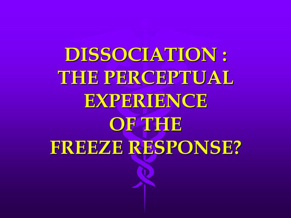 DISSOCIATION : THE PERCEPTUAL EXPERIENCE OF THE FREEZE RESPONSE