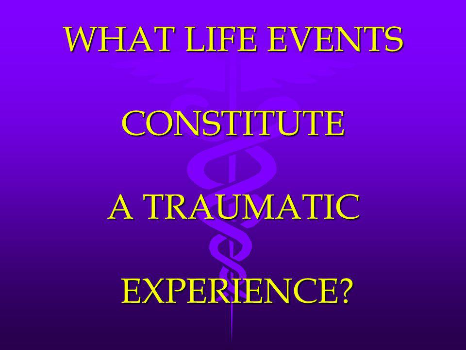 WHAT LIFE EVENTS CONSTITUTE A TRAUMATIC EXPERIENCE