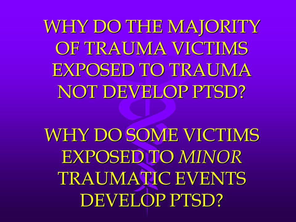 WHY DO THE MAJORITY OF TRAUMA VICTIMS EXPOSED TO TRAUMA NOT DEVELOP PTSD.