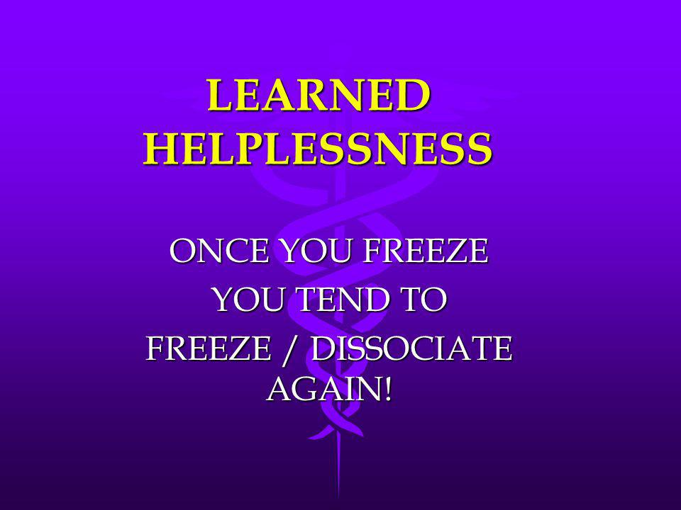 ONCE YOU FREEZE YOU TEND TO FREEZE / DISSOCIATE AGAIN!