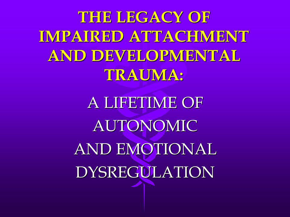 THE LEGACY OF IMPAIRED ATTACHMENT AND DEVELOPMENTAL TRAUMA: