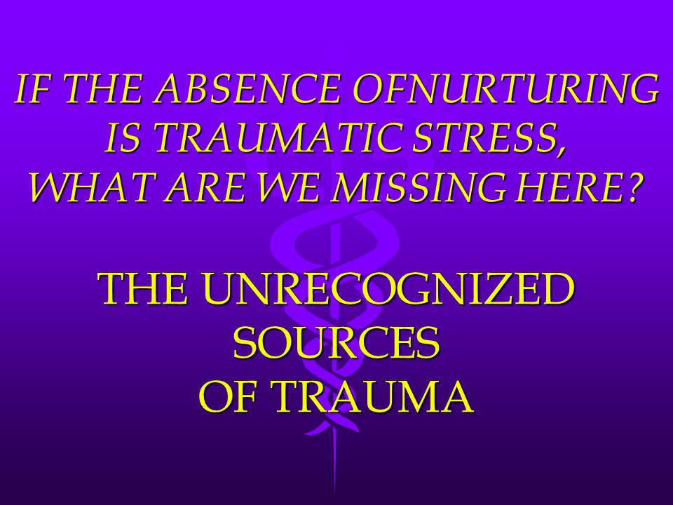 IF THE ABSENCE OFNURTURING IS TRAUMATIC STRESS, WHAT ARE WE MISSING HERE.