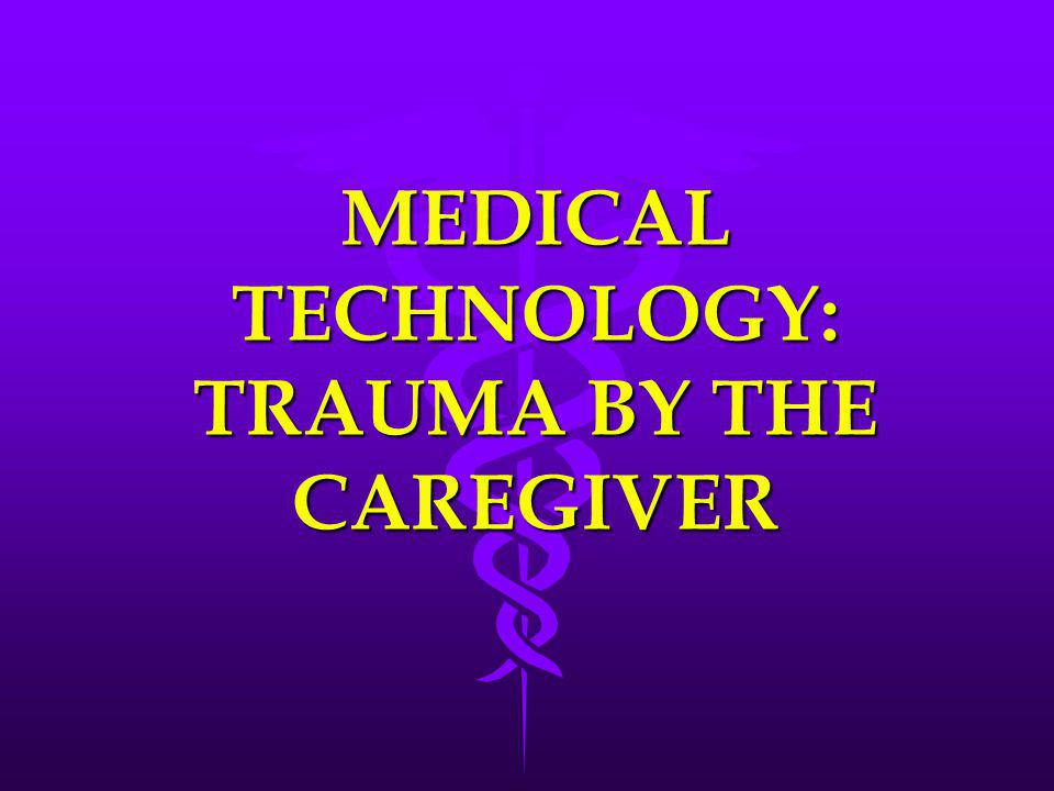 MEDICAL TECHNOLOGY: TRAUMA BY THE CAREGIVER