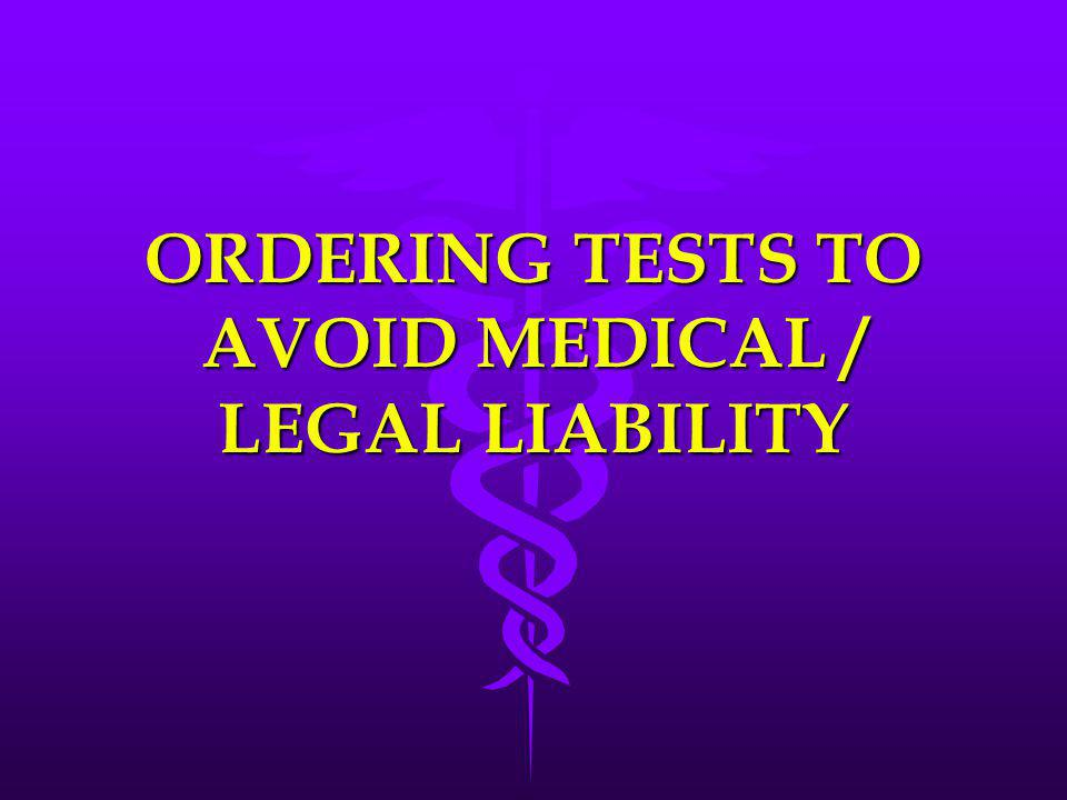 ORDERING TESTS TO AVOID MEDICAL / LEGAL LIABILITY