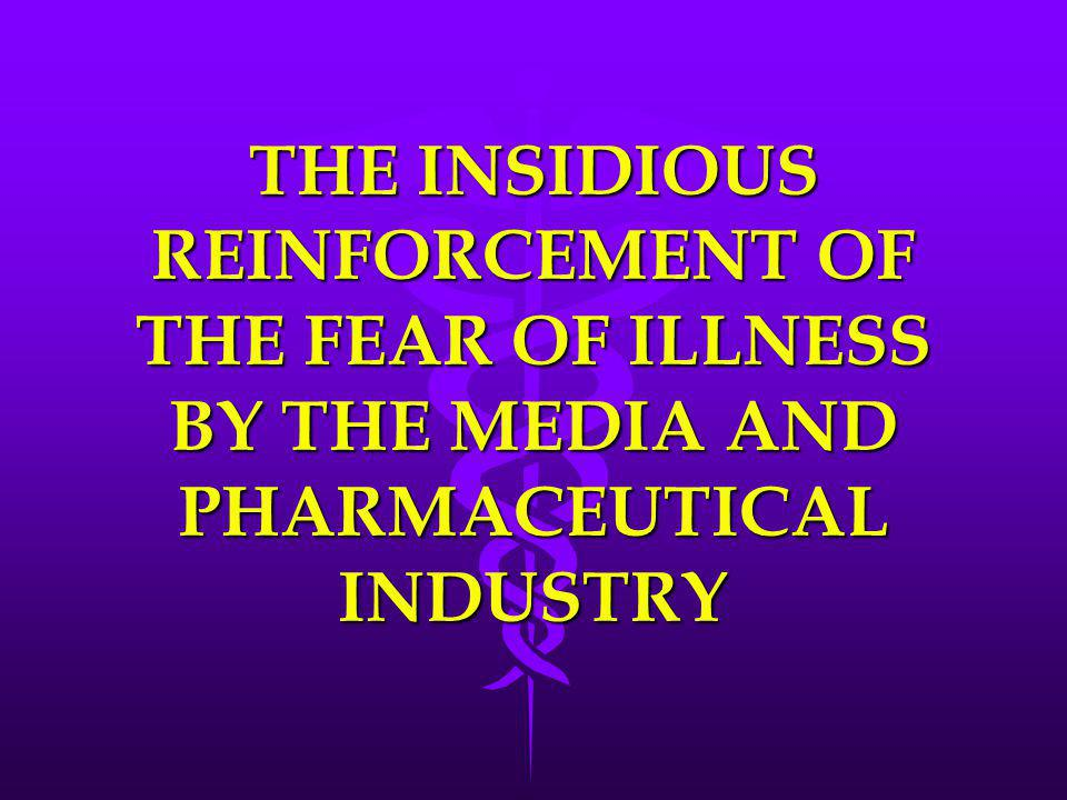 THE INSIDIOUS REINFORCEMENT OF THE FEAR OF ILLNESS BY THE MEDIA AND PHARMACEUTICAL INDUSTRY